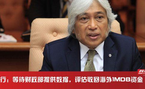 国家银行总裁丹斯里慕哈末依布拉欣:将评估收回1MDB海外资金
